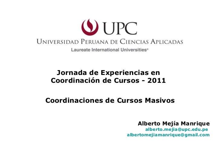 Jornada de Experiencias en  Coordinación de Cursos - 2011  Alberto Mejía Manrique [email_address]   [email_address] Coordi...