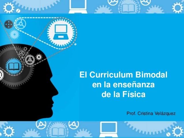 El Curriculum Bimodal  en la enseñanza  de la Física  Prof. Cristina Velázquez