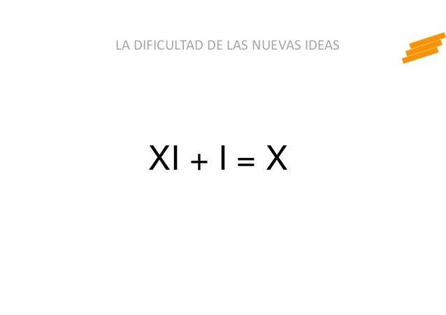 LA DIFICULTAD DE LAS NUEVAS IDEAS XI + I = X