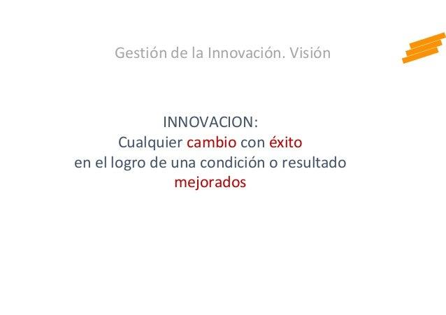 Gestión de la Innovación. Visión INNOVACION: Cualquier cambio con éxito en el logro de una condición o resultado mejorados