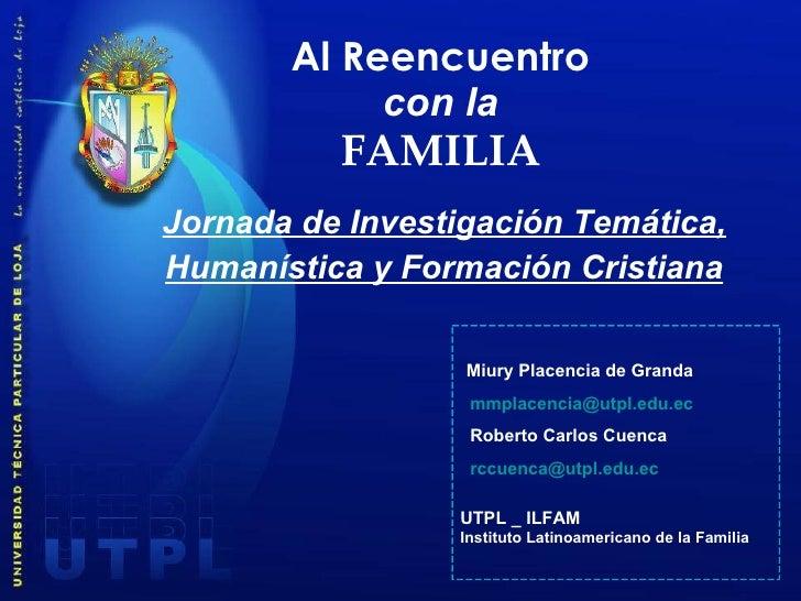 Al Reencuentro con la FAMILIA <ul><li>Jornada de Investigación Temática, </li></ul><ul><li>Humanística y Formación Cristia...