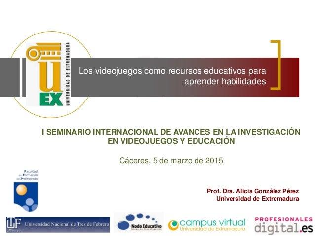 Los videojuegos como recursos educativos para aprender habilidades Prof. Dra. Alicia González Pérez Universidad de Extrema...