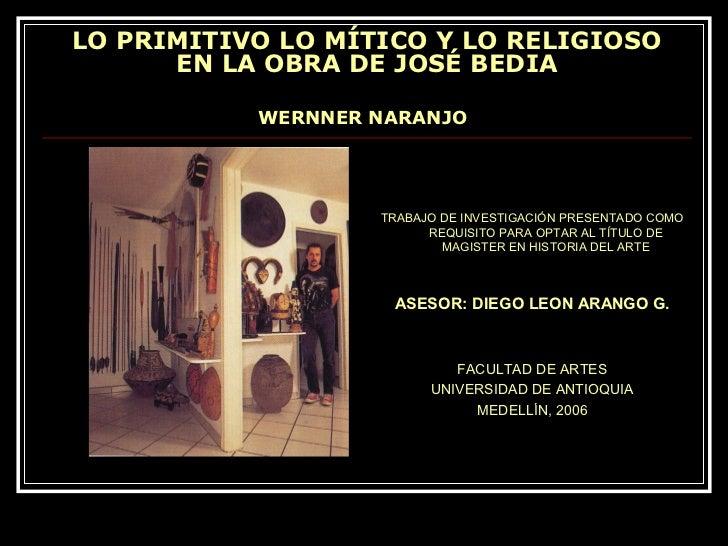 LO PRIMITIVO LO MÍTICO Y LO RELIGIOSO      EN LA OBRA DE JOSÉ BEDIA           WERNNER NARANJO                   TRABAJO DE...