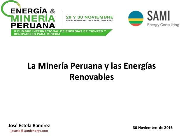 La Minería Peruana y las Energías Renovables José Estela Ramírez jestela@samienergy.com 30 Noviembre de 2016