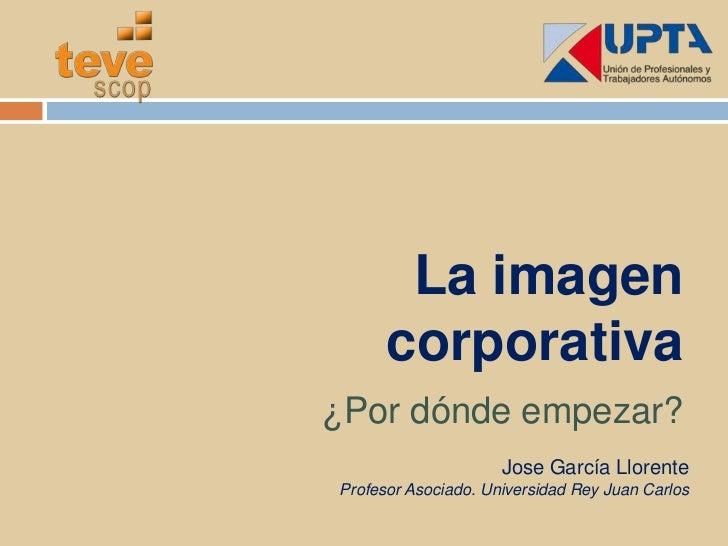 La imagen corporativa<br />¿Por dónde empezar?<br />Jose García Llorente<br />Profesor Asociado. Universidad Rey Juan Carl...