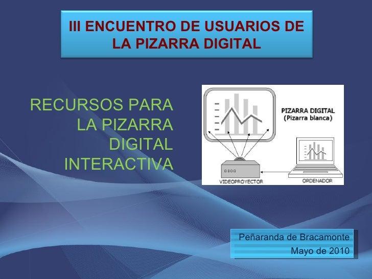 <ul><li>RECURSOS PARA LA PIZARRA DIGITAL INTERACTIVA </li></ul>Peñaranda de Bracamonte Mayo de 2010 III ENCUENTRO DE USUAR...