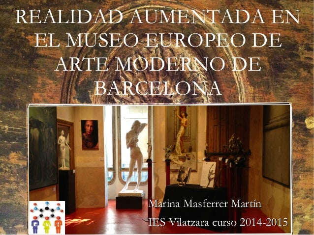 REALIDAD AUMENTADA EN EL MUSEO EUROPEO DE ARTE MODERNO DE BARCELONA Marina Masferrer MartínMarina Masferrer Martín IES Vil...