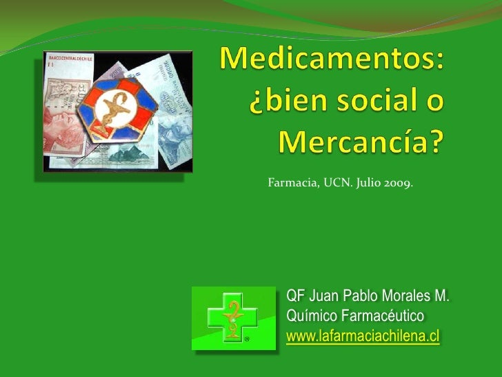 Medicamentos:¿bien social oMercancía?<br />Farmacia, UCN. Julio 2009.<br />QF Juan Pablo Morales M.<br />Químico Farmacéut...