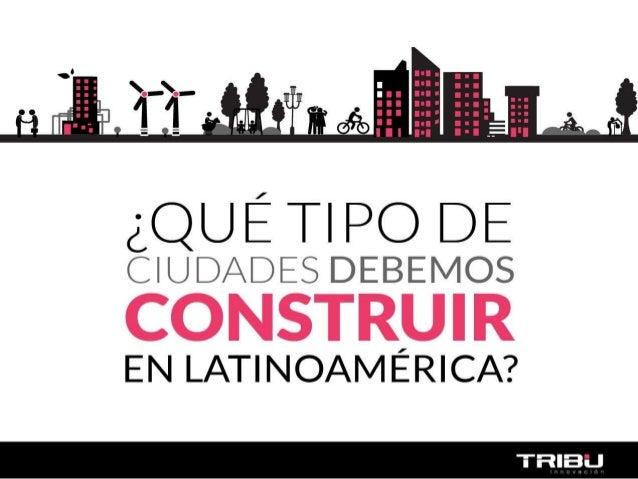 ¿QUÉ TIPO DE  CIUDADES DEBEMOS  CONSTRUIR  EN LATINOAMÉRICA?