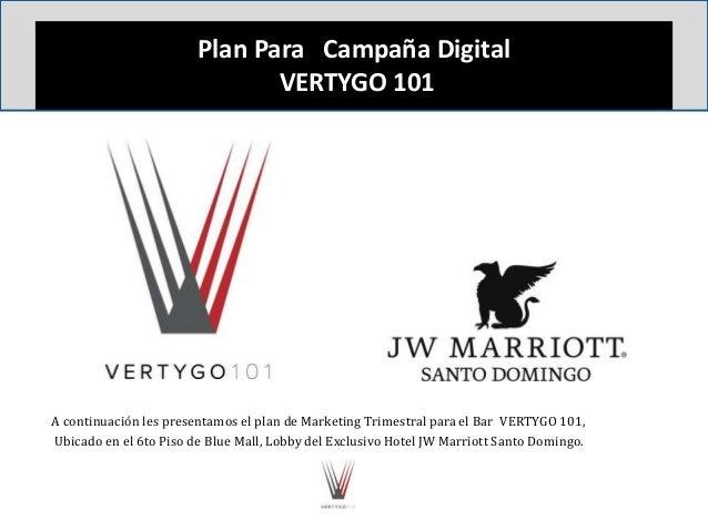 Plan Para Campaña Digital VERTYGO 101 A continuación les presentamos el plan de Marketing Trimestral para el Bar VERTYGO 1...