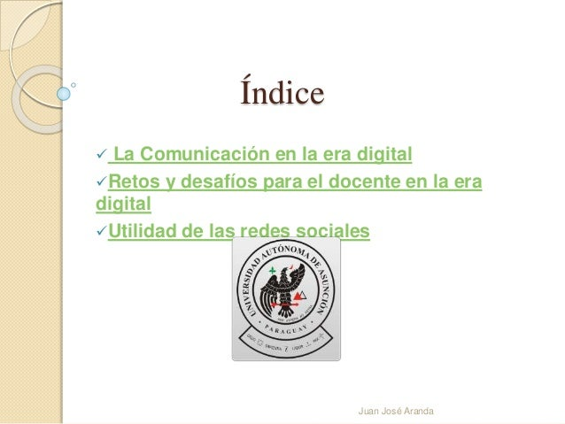 Índice   La Comunicación en la era digital  Retos y desafíos para el docente en la era  digital  Utilidad de las redes ...