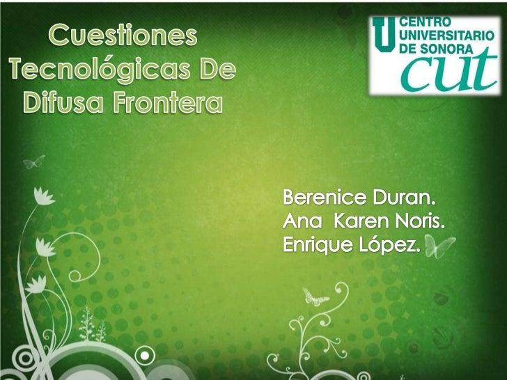 Cuestiones Tecnológicas De Difusa Frontera<br />Berenice Duran.<br />Ana  Karen Noris.<br />Enrique López.<br />