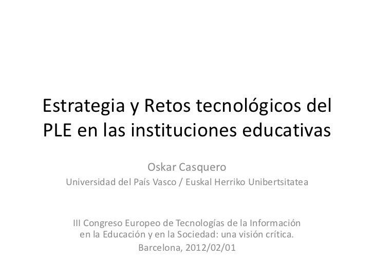 Estrategia y Retos tecnológicos delPLE en las instituciones educativas                     Oskar Casquero  Universidad del...