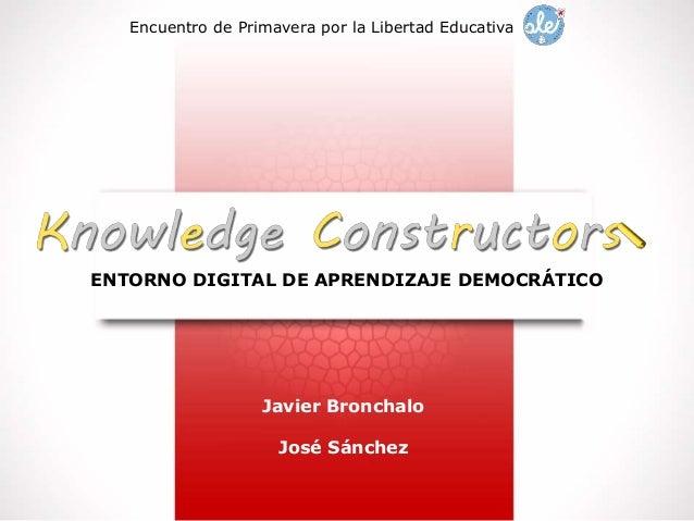 ENTORNO DIGITAL DE APRENDIZAJE DEMOCRÁTICO Encuentro de Primavera por la Libertad Educativa Javier Bronchalo José Sánchez