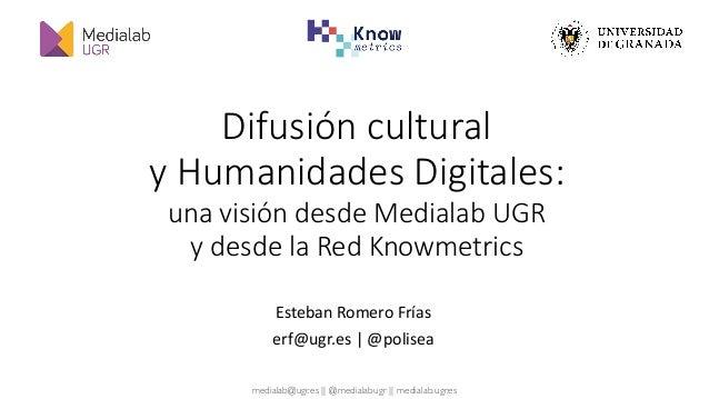 medialab@ugr.es || @medialabugr || medialab.ugr.es Difusión cultural  y Humanidades Digitales: una visión desde Medialab...