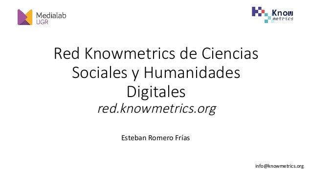Red Knowmetrics de Ciencias Sociales y Humanidades Digitales red.knowmetrics.org EstebanRomeroFr�as info@knowmetrics.or...