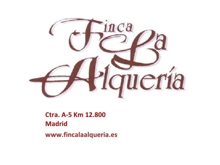 Ctra. A-5 Km 12.800 Madrid <ul><li>www.fincalaalqueria.es </li></ul>