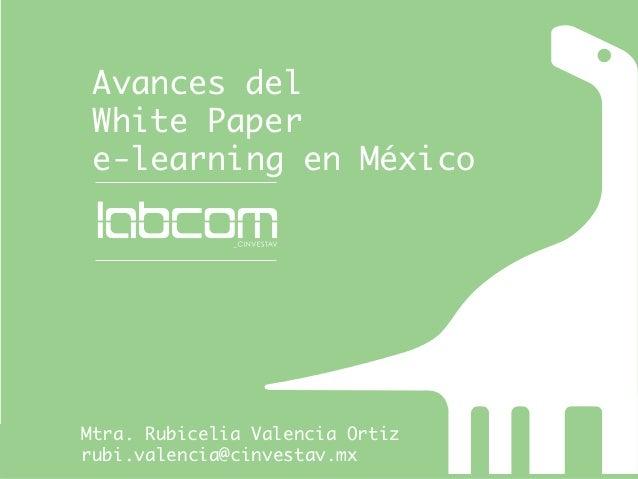 Avances del  White Paper  e-learning en MéxicoMtra. Rubicelia Valencia Ortizrubi.valencia@cinvestav.mx
