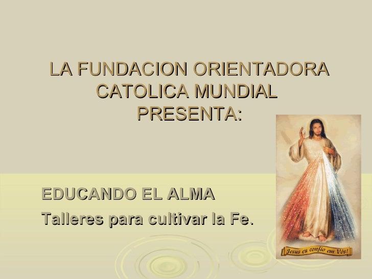 LA FUNDACION ORIENTADORA      CATOLICA MUNDIAL         PRESENTA:EDUCANDO EL ALMATalleres para cultivar la Fe.