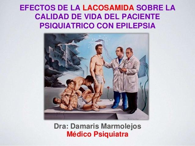 EFECTOS DE LA LACOSAMIDA SOBRE LA CALIDAD DE VIDA DEL PACIENTE PSIQUIATRICO CON EPILEPSIA Dra: Damaris Marmolejos Médico P...