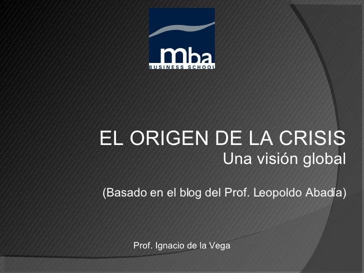 EL ORIGEN DE LA CRISIS Una visión global (Basado en el blog del Prof. Leopoldo Abadía) Prof. Ignacio de la Vega