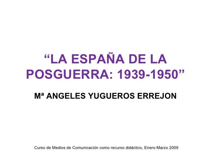 """"""" LA ESPAÑA DE LA POSGUERRA: 1939-1950"""" Mª ANGELES YUGUEROS ERREJON Curso de Medios de Comunicación como recurso didáctico..."""
