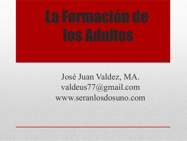 La Formación de  los Adultos  José Juan Valdez, MA.  valdeus77@gmail.com  www.seranlosdosuno.com