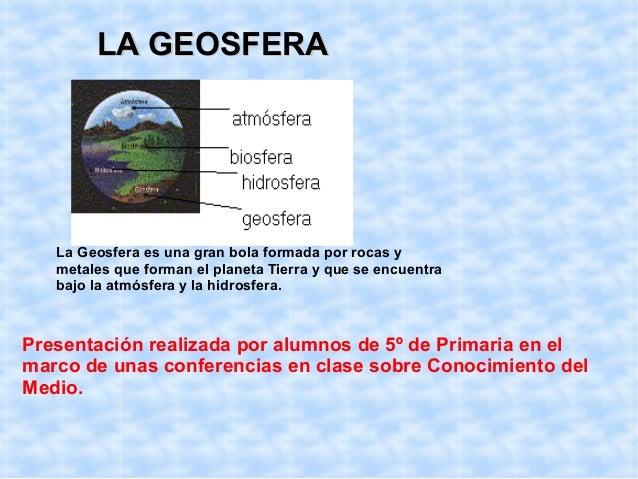 LA GEOSFERALA GEOSFERA La Geosfera es una gran bola formada por rocas y metales que forman el planeta Tierra y que se encu...