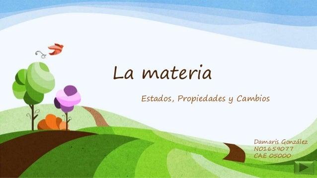 La materia Estados, Propiedades y Cambios Damaris González N01659077 CAE 05000