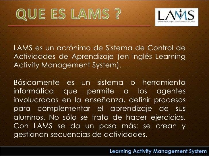 QUE ES LAMS ?<br />LAMS es un acrónimo de Sistema de Control de Actividades de Aprendizaje (en inglés Learning Activity Ma...