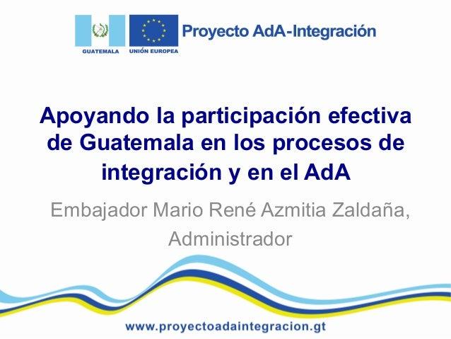 Apoyando la participación efectiva de Guatemala en los procesos de integración y en el AdA Embajador Mario René Azmitia Za...