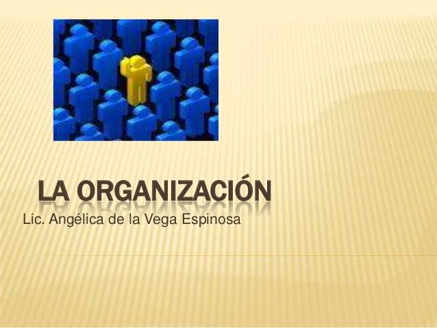 LA ORGANIZACIÓN Lic. Angélica de la Vega Espinosa