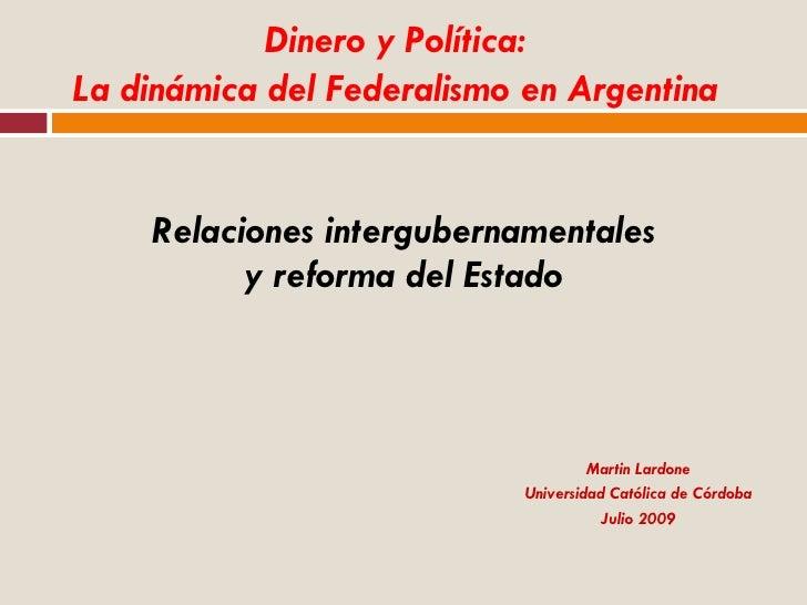 Relaciones intergubernamentales y reforma del Estado Martin Lardone Universidad Católica de Córdoba Julio 2009 Dinero y Po...