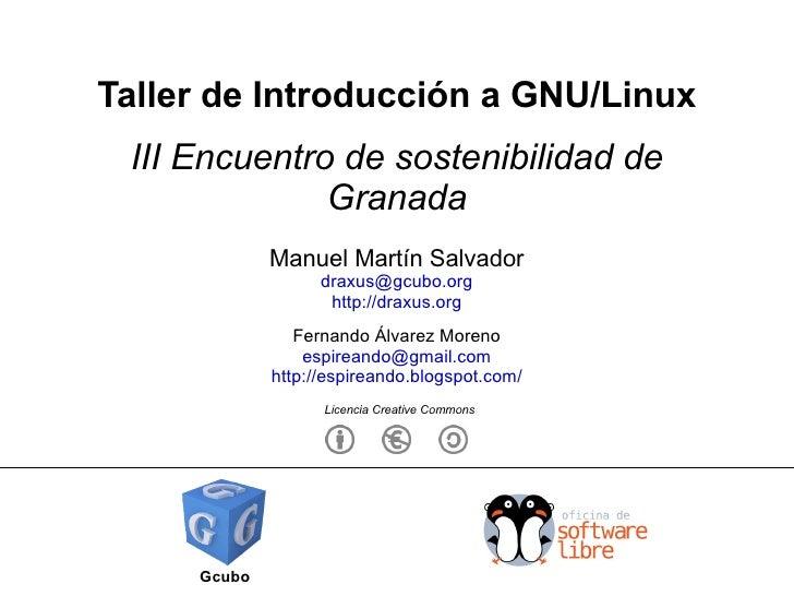 Taller de Introducción a GNU/Linux III Encuentro de sostenibilidad de Granada Gcubo Manuel Martín Salvador [email_address]...