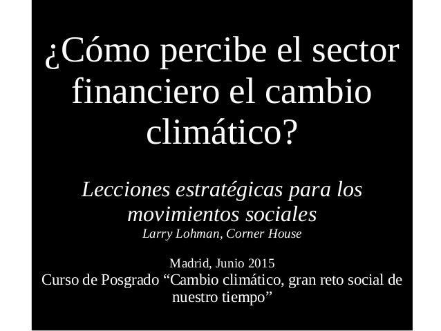¿Cómo percibe el sector financiero el cambio climático? Lecciones estratégicas para los movimientos sociales Larry Lohman,...