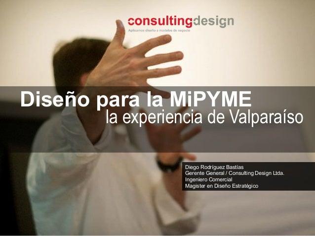 Diego Rodríguez Bastías Gerente General / Consulting Design Ltda. Ingeniero Comercial Magister en Diseño Estratégico Diseñ...