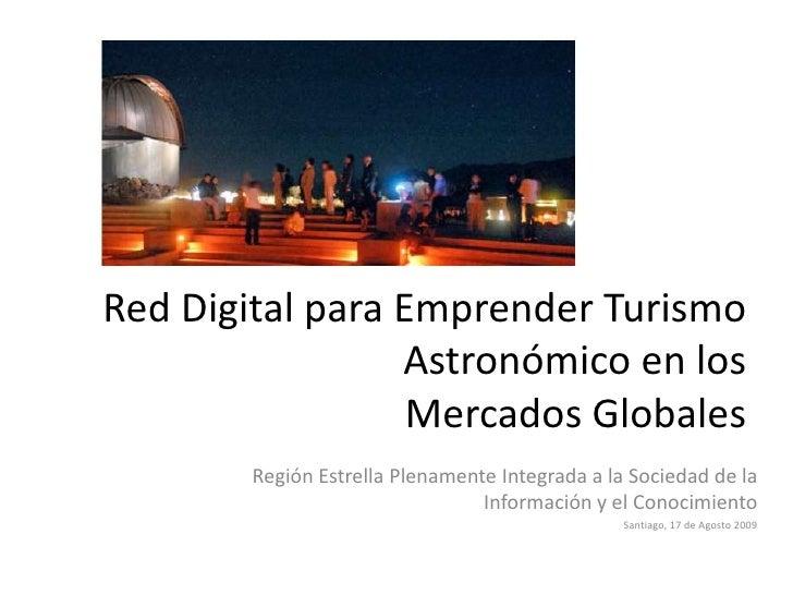 Red Digital para Emprender Turismo Astronómico en los Mercados Globales<br />Región Estrella Plenamente Integrada a la Soc...