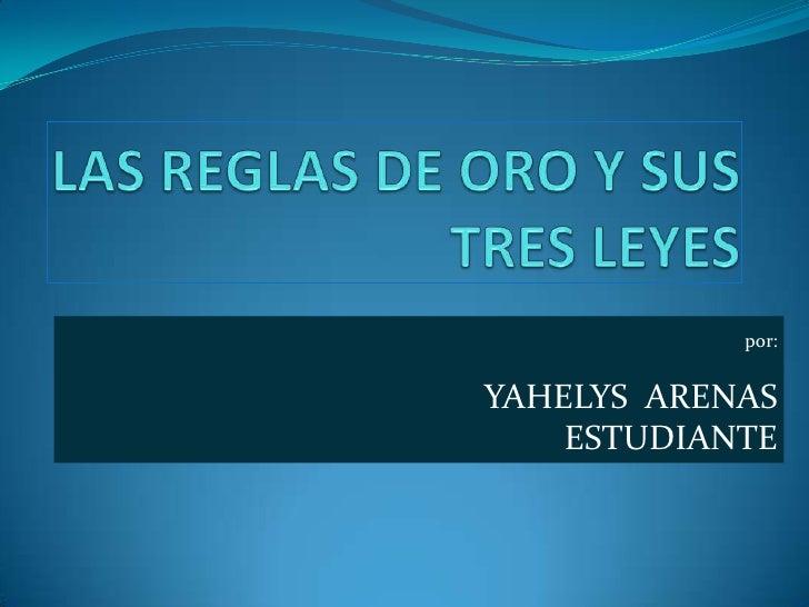 LAS REGLAS DE ORO Y SUS TRES LEYES<br />por:<br />YAHELYS  ARENAS<br />ESTUDIANTE<br />