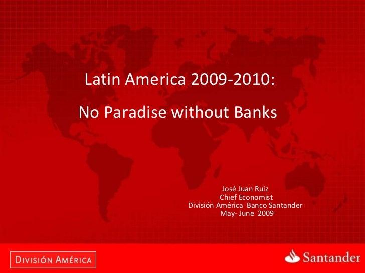 Latin America 2009-2010:  No Paradise without Banks  José Juan Ruiz  Chief Economist  División América  Banco Santander  M...