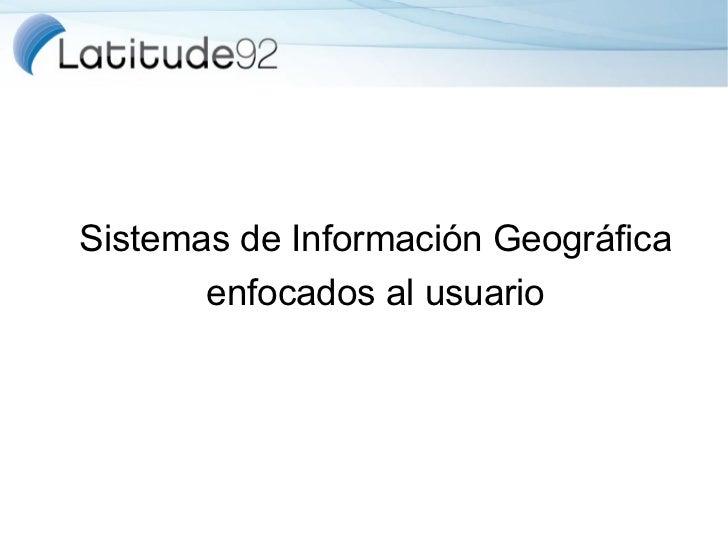 Sistemas de Información Geográfica       enfocados al usuario