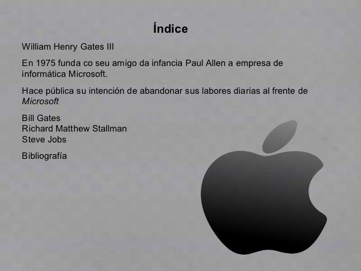 Índice William Henry Gates III En 1975 funda co seu amigo da infancia Paul Allen a empresa de informática Microsoft. Hace ...
