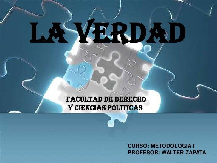 LA VERDAD<br />FACULTAD DE DERECHO<br /> Y CIENCIAS POLITICAS<br />CURSO: METODOLOGIA I<br />PROFESOR: WALTER ZAPATA<br />