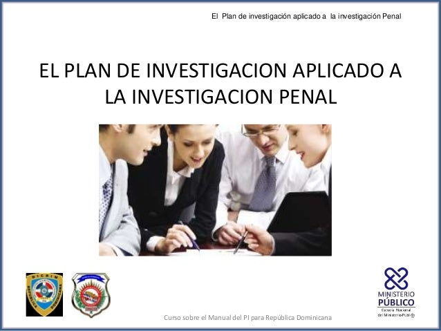 EL PLAN DE INVESTIGACION APLICADO A LA INVESTIGACION PENAL El Plan de investigación aplicado a la investigación Penal Curs...