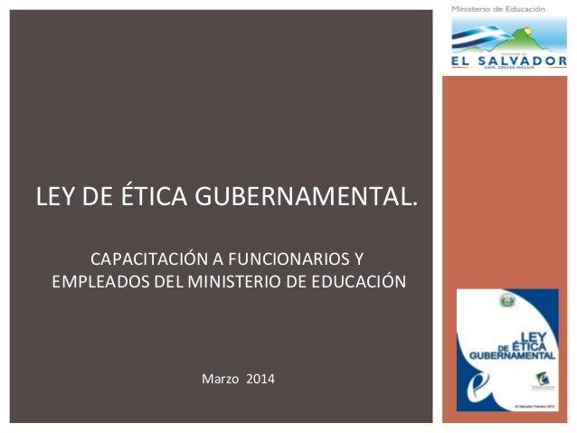 LEY DE ÉTICA GUBERNAMENTAL. CAPACITACIÓN A FUNCIONARIOS Y EMPLEADOS DEL MINISTERIO DE EDUCACIÓN Marzo 2014
