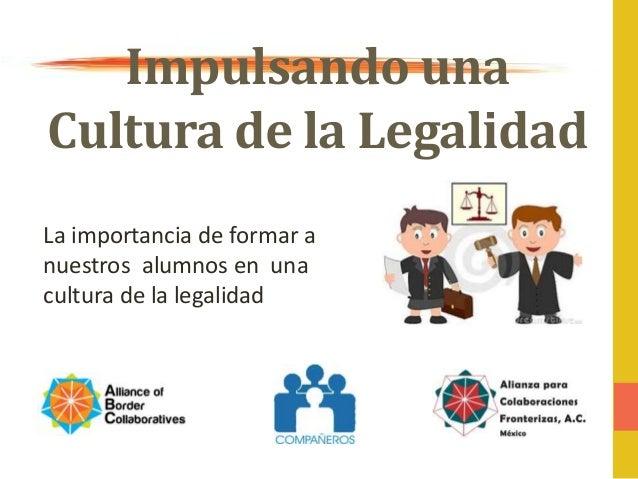 Impulsando una Cultura de la Legalidad La importancia de formar a nuestros alumnos en una cultura de la legalidad