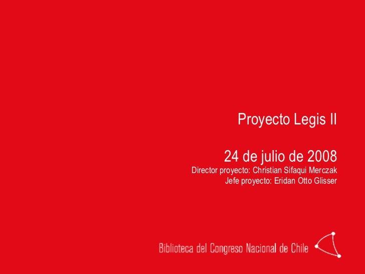 Proyecto Legis II 24 de julio de 2008 Director proyecto: Christian Sifaqui Merczak Jefe proyecto: Eridan Otto Glisser