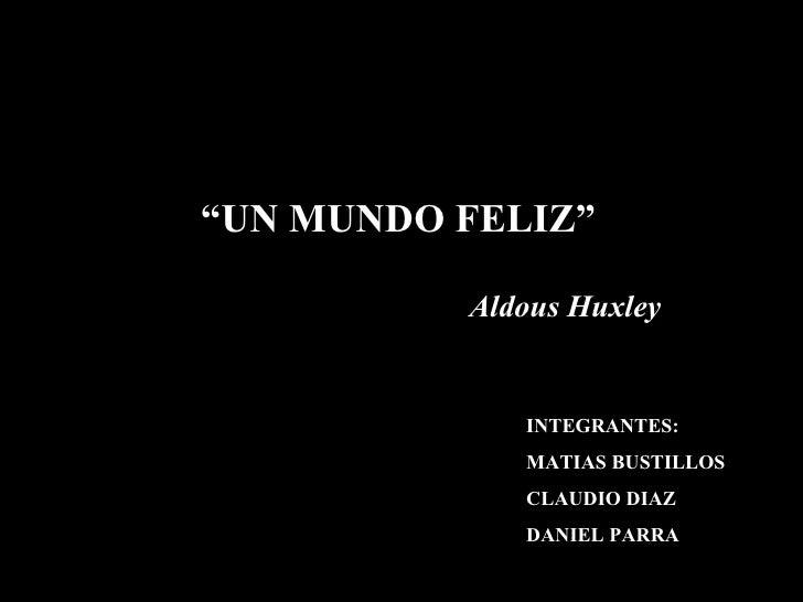 """ UN MUNDO FELIZ"" Aldous Huxley INTEGRANTES: MATIAS BUSTILLOS CLAUDIO DIAZ DANIEL PARRA"