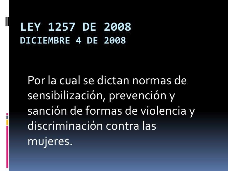 LEY 1257 DE 2008Diciembre 4 de 2008<br />Por la cual se dictan normas de sensibilización, prevención y sanción de formas d...