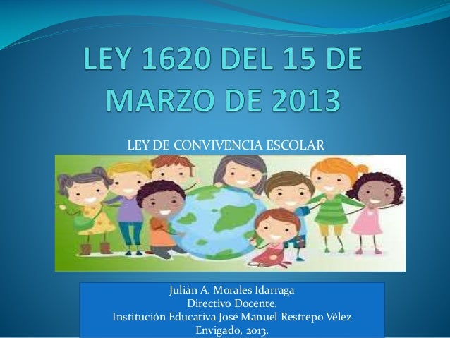 LEY DE CONVIVENCIA ESCOLAR Julián A. Morales Idarraga Directivo Docente. Institución Educativa José Manuel Restrepo Vélez ...