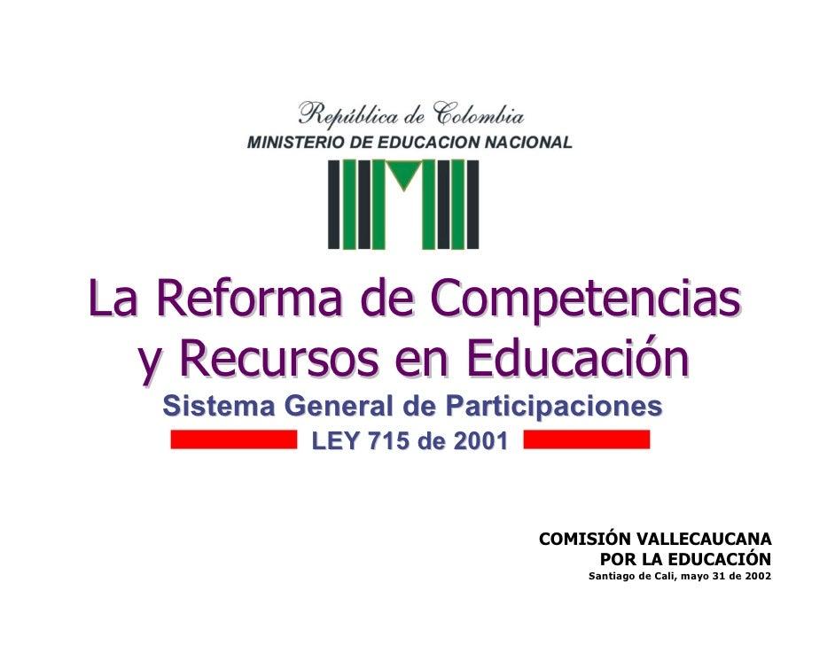 La Reforma de Competencias   y Recursos en Educación   Sistema General de Participaciones             LEY 715 de 2001     ...